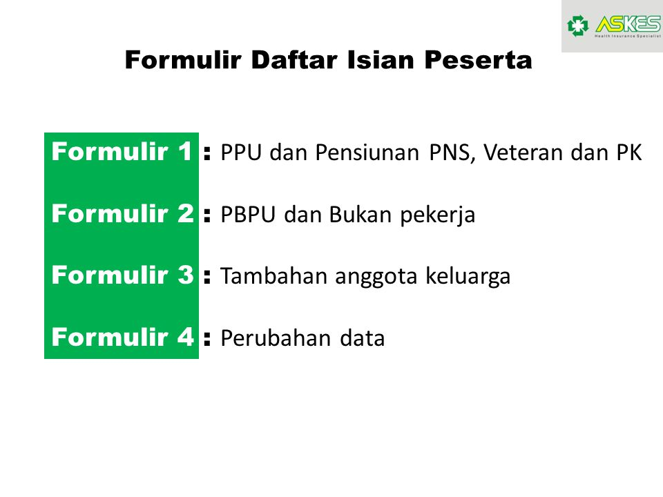 Formulir Daftar Isian Peserta Formulir 1 : PPU dan Pensiunan PNS, Veteran dan PK Formulir 2 : PBPU dan Bukan pekerja Formulir 3 : Tambahan anggota kel