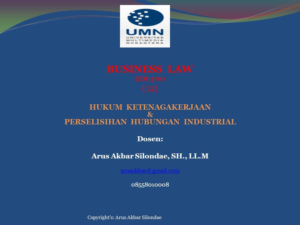 BUSINESS LAW (EM 370) (12) HUKUM KETENAGAKERJAAN & PERSELISIHAN HUBUNGAN INDUSTRIAL Dosen: Arus Akbar Silondae, SH., LL.M arusakbar@gmail.com 08558010