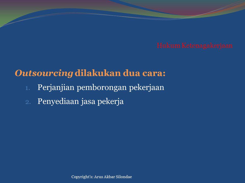 Hukum Ketenagakerjaan Outsourcing dilakukan dua cara: 1. Perjanjian pemborongan pekerjaan 2. Penyediaan jasa pekerja Copyright's: Arus Akbar Silondae