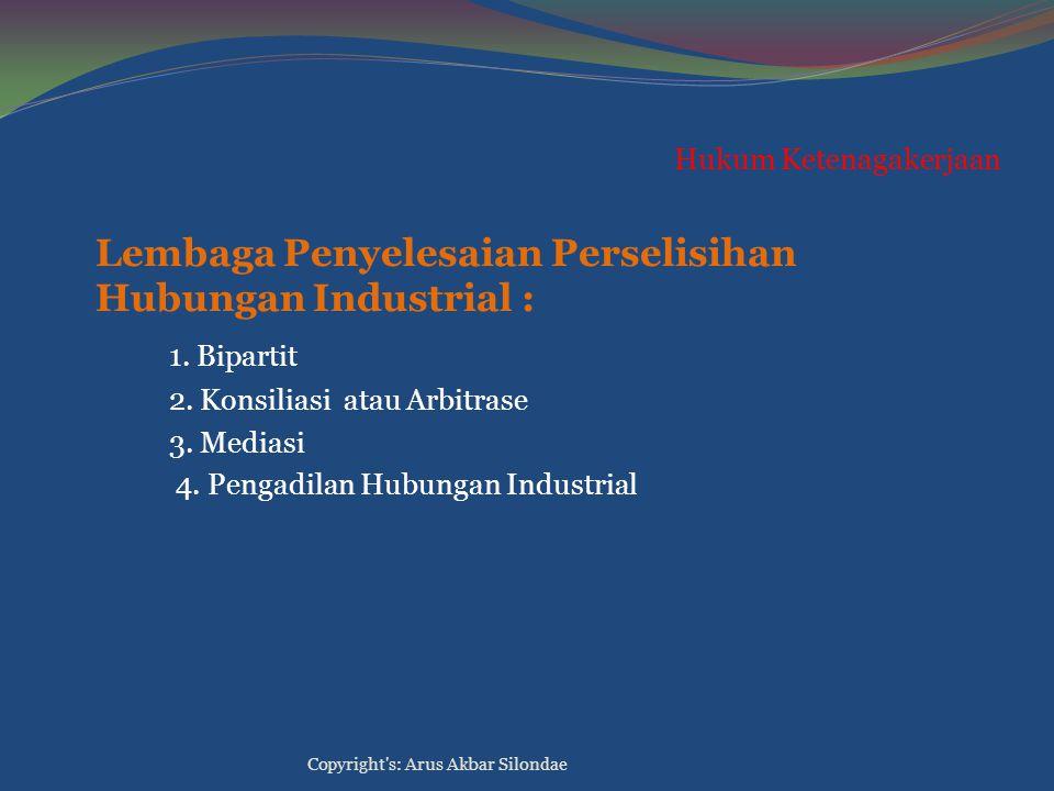 Hukum Ketenagakerjaan Lembaga Penyelesaian Perselisihan Hubungan Industrial : 1. Bipartit 2. Konsiliasi atau Arbitrase 3. Mediasi 4. Pengadilan Hubung