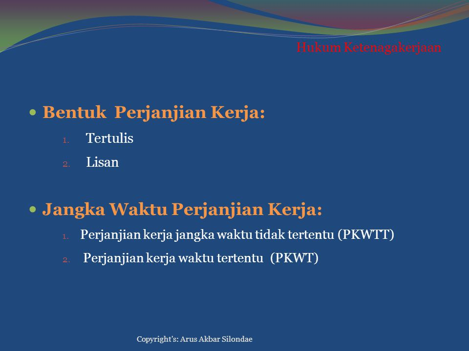 Hukum Ketenagakerjaan Bentuk Perjanjian Kerja: 1. Tertulis 2. Lisan Jangka Waktu Perjanjian Kerja: 1. Perjanjian kerja jangka waktu tidak tertentu (PK