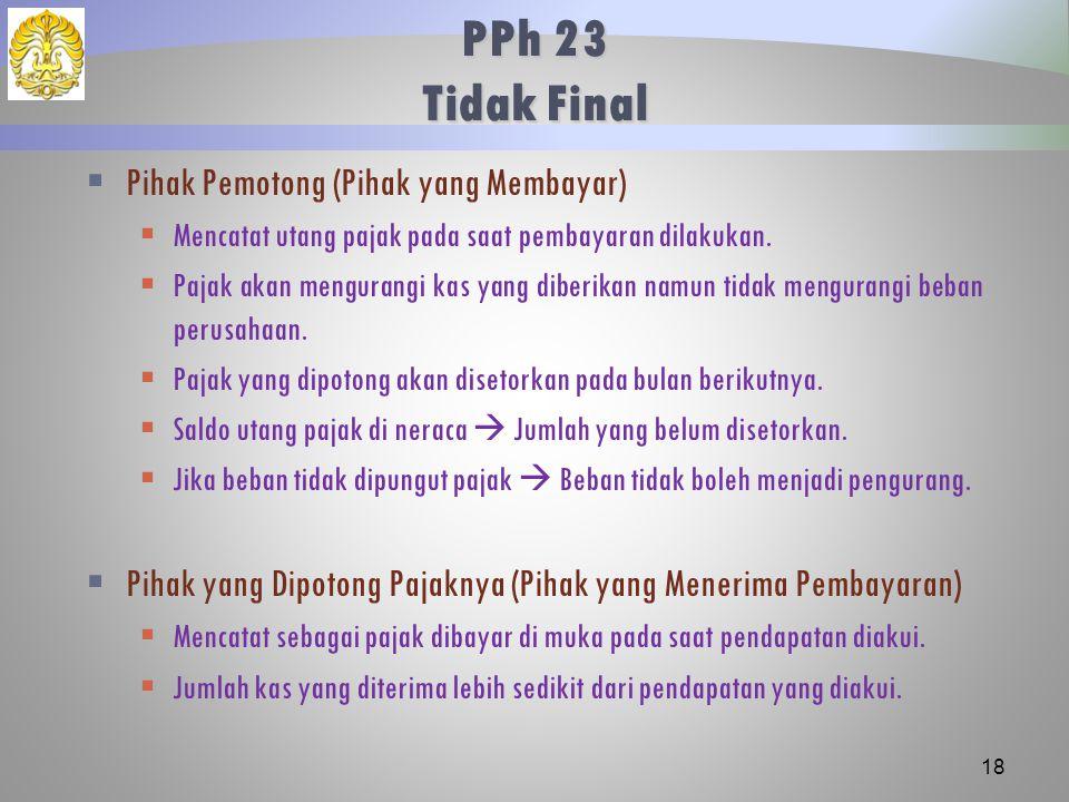 PPh 23 Tidak Final  Pihak Pemotong (Pihak yang Membayar)  Mencatat utang pajak pada saat pembayaran dilakukan.  Pajak akan mengurangi kas yang dibe