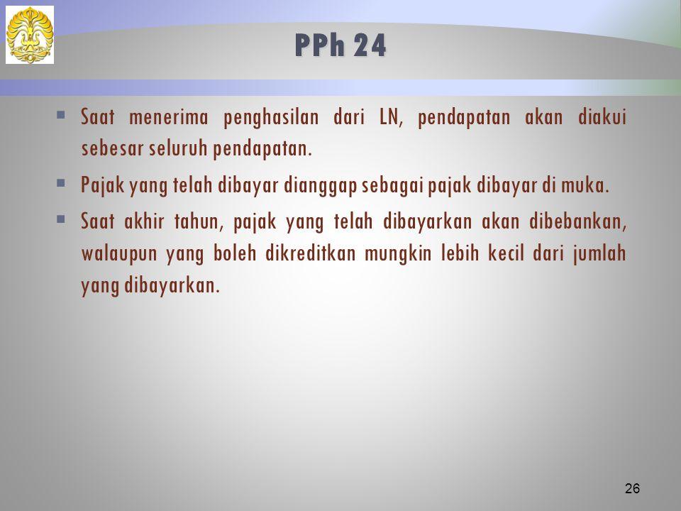 PPh 24  Saat menerima penghasilan dari LN, pendapatan akan diakui sebesar seluruh pendapatan.  Pajak yang telah dibayar dianggap sebagai pajak dibay
