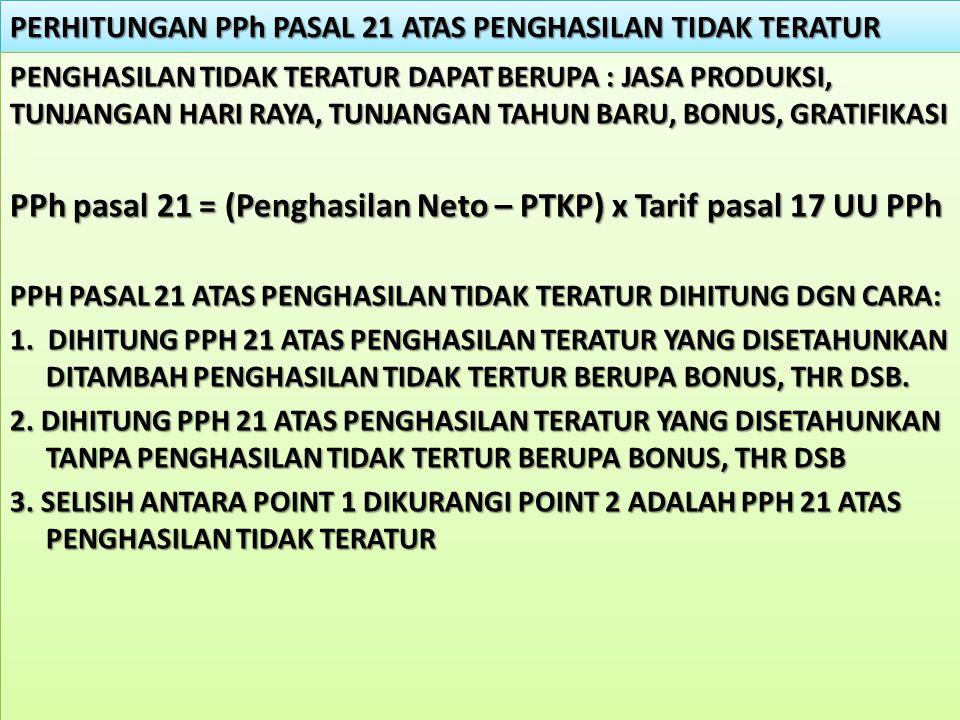PERHITUNGAN PPh PASAL 21 ATAS PENGHASILAN TIDAK TERATUR PENGHASILAN TIDAK TERATUR DAPAT BERUPA : JASA PRODUKSI, TUNJANGAN HARI RAYA, TUNJANGAN TAHUN B