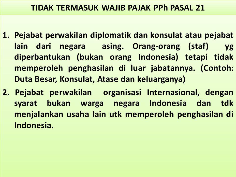 TIDAK TERMASUK WAJIB PAJAK PPh PASAL 21 1.Pejabat perwakilan diplomatik dan konsulat atau pejabat lain dari negara asing. Orang-orang (staf) yg diperb