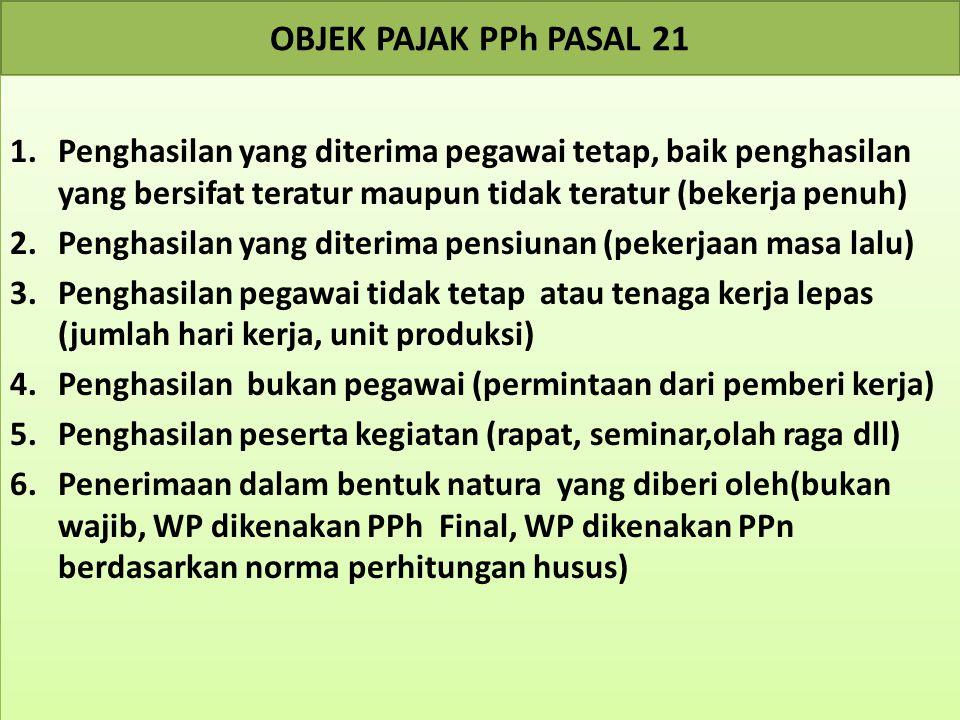 OBJEK PAJAK PPh PASAL 21 1.Penghasilan yang diterima pegawai tetap, baik penghasilan yang bersifat teratur maupun tidak teratur (bekerja penuh) 2.Peng
