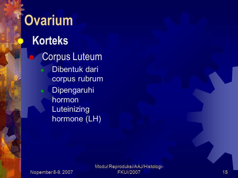 Nopember 8-9, 2007 Modul Reproduksi/AAJ/Histologi- FKUI/200716 Ovarium  Korteks  Corpus Luteum  Disusun oleh sel-sel lutein granulosa (modifikasi sel-sel granulosa) Besar (  30μm), pucat banyak mengandung SER (smooth endoplasmic reticulum), RER (rough ER) mitochondria, Golgi complex dan tetes lipid Turunan sel-sel granulosa Menghasilkan hormon progesteron dan relaxin