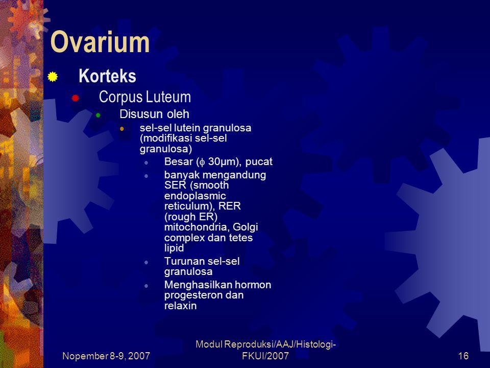 Nopember 8-9, 2007 Modul Reproduksi/AAJ/Histologi- FKUI/200717 Ovarium  Korteks  Corpus Luteum  Disusun oleh Sel-sel lutein theca (modifikasi sel-sel theca interna) Berukuran kecil (  15μm) dan terletak didaerah pinggiran corpus luteum Berasal dari sel- sel teka interna Menghasilkan sedikit estrogen