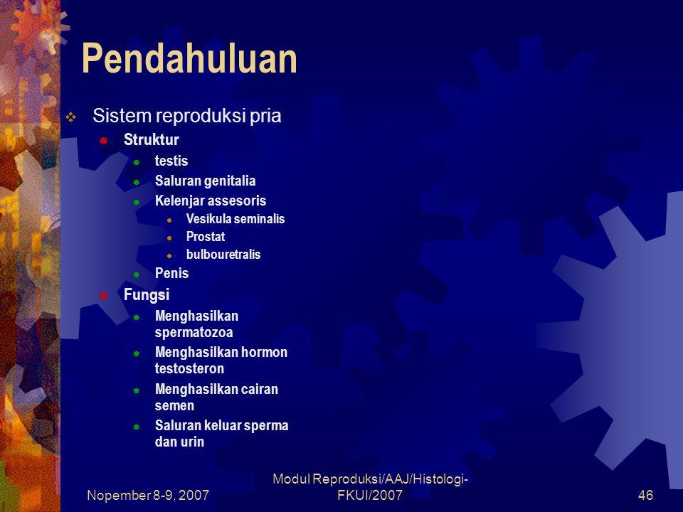 Nopember 8-9, 2007 Modul Reproduksi/AAJ/Histologi- FKUI/200746 Pendahuluan  Sistem reproduksi pria  Struktur  testis  Saluran genitalia  Kelenjar assesoris Vesikula seminalis Prostat bulbouretralis  Penis  Fungsi  Menghasilkan spermatozoa  Menghasilkan hormon testosteron  Menghasilkan cairan semen  Saluran keluar sperma dan urin
