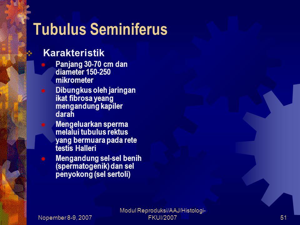 Nopember 8-9, 2007 Modul Reproduksi/AAJ/Histologi- FKUI/200751 Tubulus Seminiferus  Karakteristik  Panjang 30-70 cm dan diameter 150-250 mikrometer  Dibungkus oleh jaringan ikat fibrosa yeang mengandung kapiler darah  Mengeluarkan sperma melalui tubulus rektus yang bermuara pada rete testis Halleri  Mengandung sel-sel benih (spermatogenik) dan sel penyokong (sel sertoli)