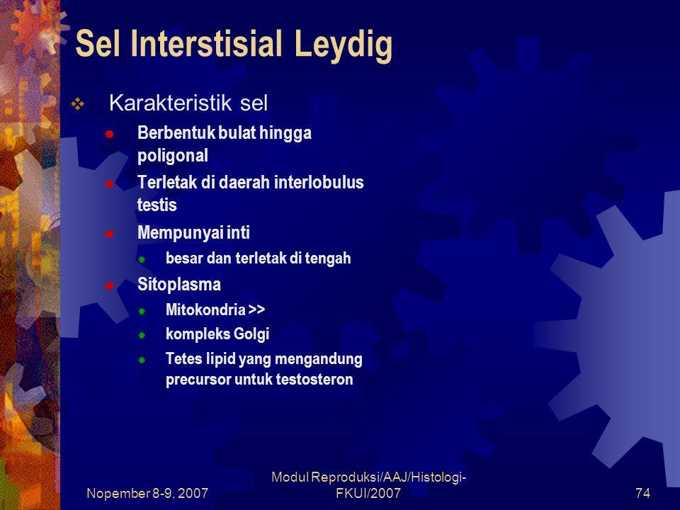 Nopember 8-9, 2007 Modul Reproduksi/AAJ/Histologi- FKUI/200774 Sel Interstisial Leydig  Karakteristik sel  Berbentuk bulat hingga poligonal  Terletak di daerah interlobulus testis  Mempunyai inti  besar dan terletak di tengah  Sitoplasma  Mitokondria >>  kompleks Golgi  Tetes lipid yang mengandung precursor untuk testosteron