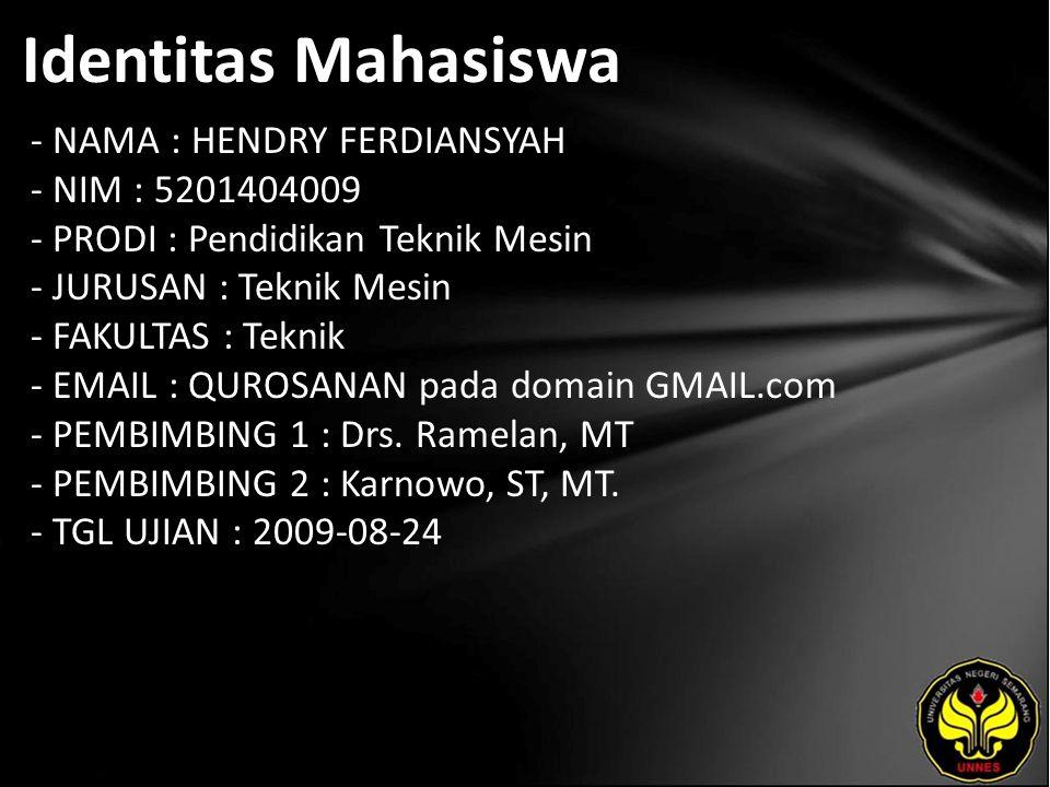 Identitas Mahasiswa - NAMA : HENDRY FERDIANSYAH - NIM : 5201404009 - PRODI : Pendidikan Teknik Mesin - JURUSAN : Teknik Mesin - FAKULTAS : Teknik - EMAIL : QUROSANAN pada domain GMAIL.com - PEMBIMBING 1 : Drs.
