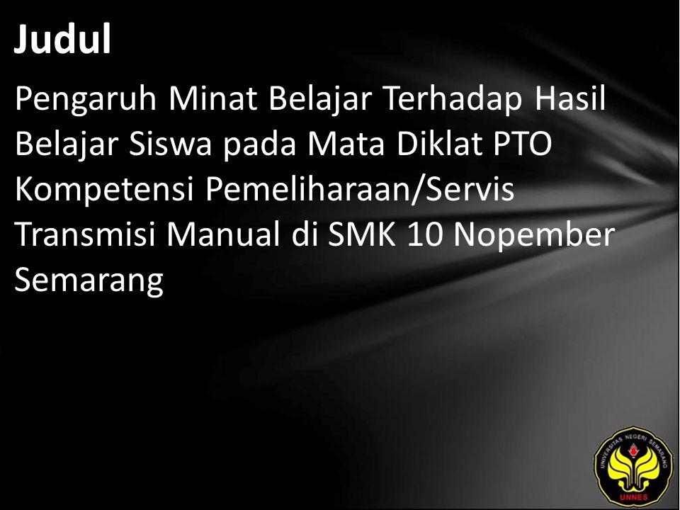 Judul Pengaruh Minat Belajar Terhadap Hasil Belajar Siswa pada Mata Diklat PTO Kompetensi Pemeliharaan/Servis Transmisi Manual di SMK 10 Nopember Semarang