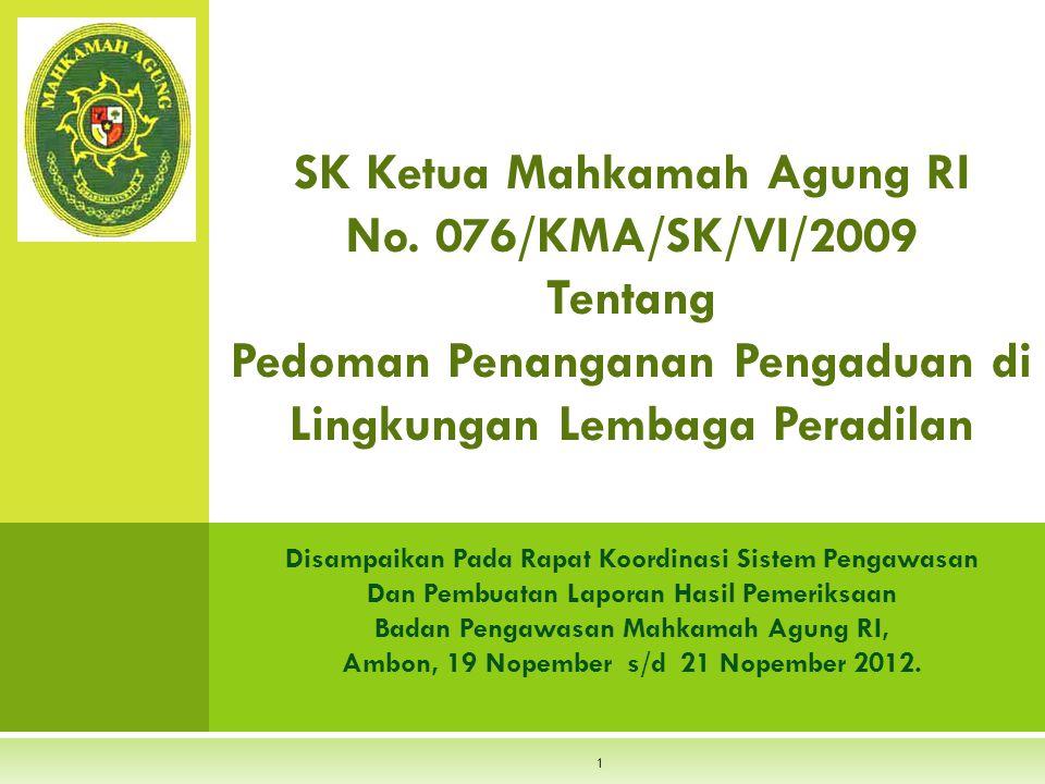 2 PERMASALAHAN YANG MENDORONG DITERBITKANNYA SK 076/2009  Kurang jelasnya mekanisme koordinasi penanganan pengaduan antara pengadilan tingkat banding dan tingkat pertama dengan Mahkamah Agung (Bawas).