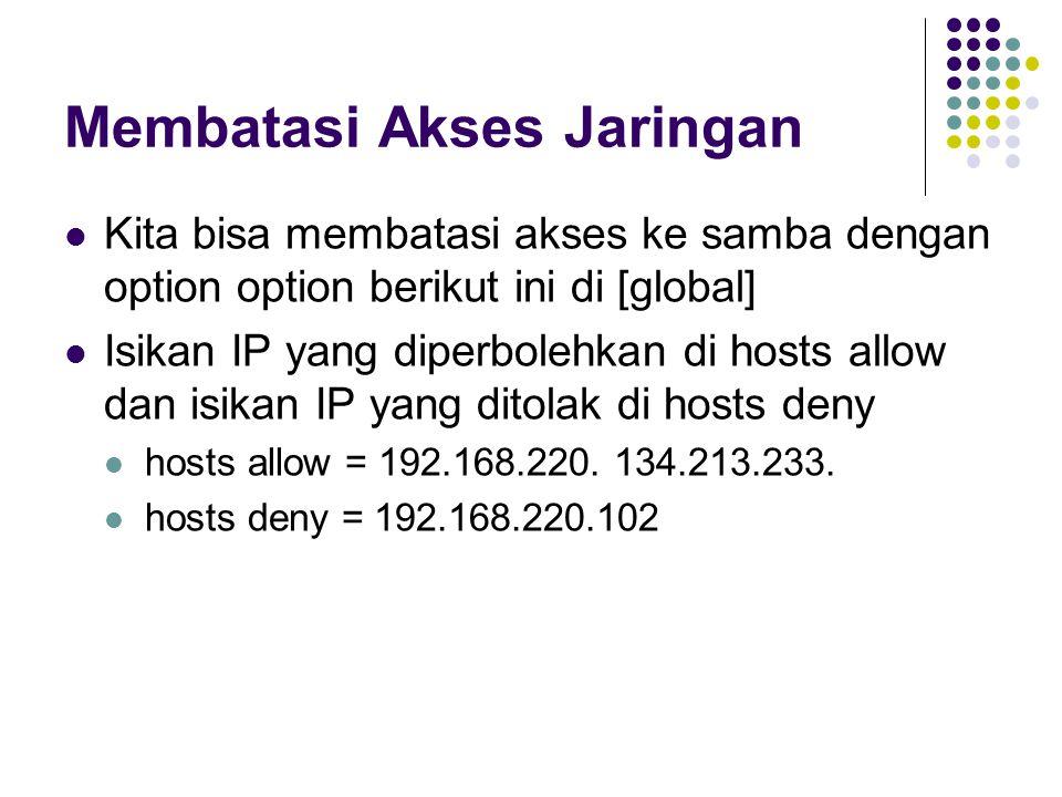 Membatasi Akses Jaringan Kita bisa membatasi akses ke samba dengan option option berikut ini di [global] Isikan IP yang diperbolehkan di hosts allow dan isikan IP yang ditolak di hosts deny hosts allow = 192.168.220.