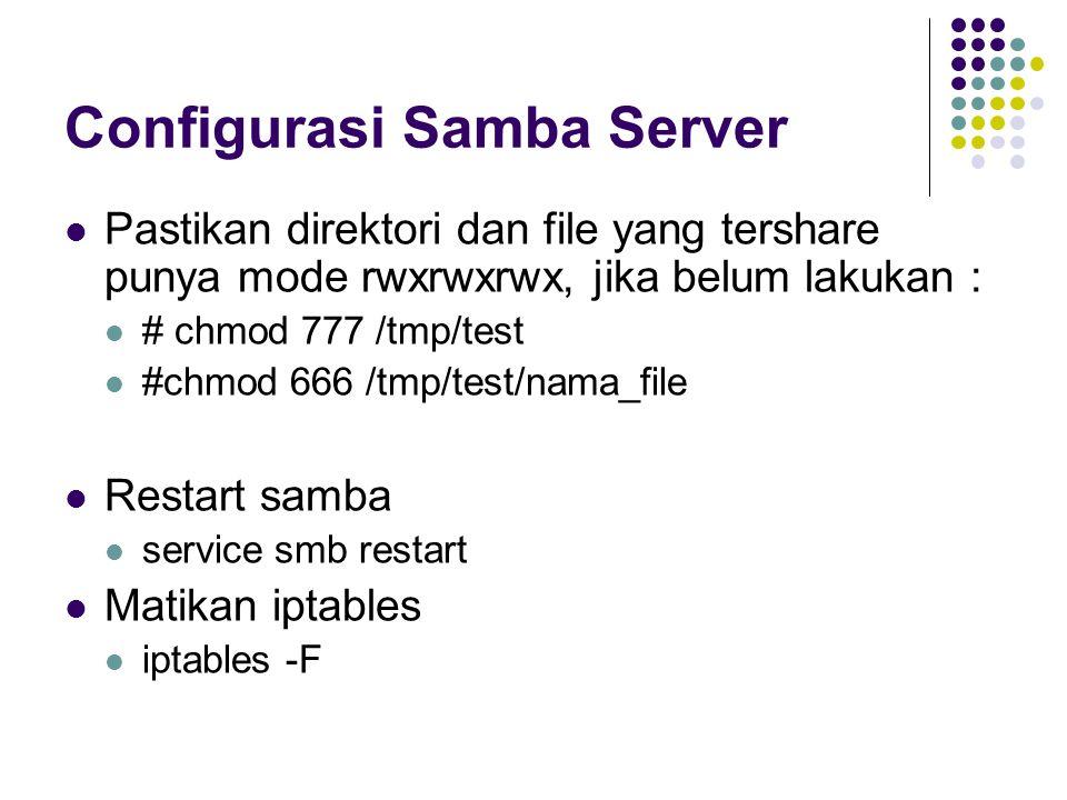 Configurasi Samba Server Pastikan direktori dan file yang tershare punya mode rwxrwxrwx, jika belum lakukan : # chmod 777 /tmp/test #chmod 666 /tmp/test/nama_file Restart samba service smb restart Matikan iptables iptables -F