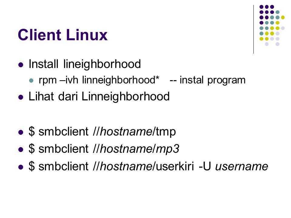 Client Linux Install lineighborhood rpm –ivh linneighborhood* -- instal program Lihat dari Linneighborhood $ smbclient //hostname/tmp $ smbclient //hostname/mp3 $ smbclient //hostname/userkiri -U username