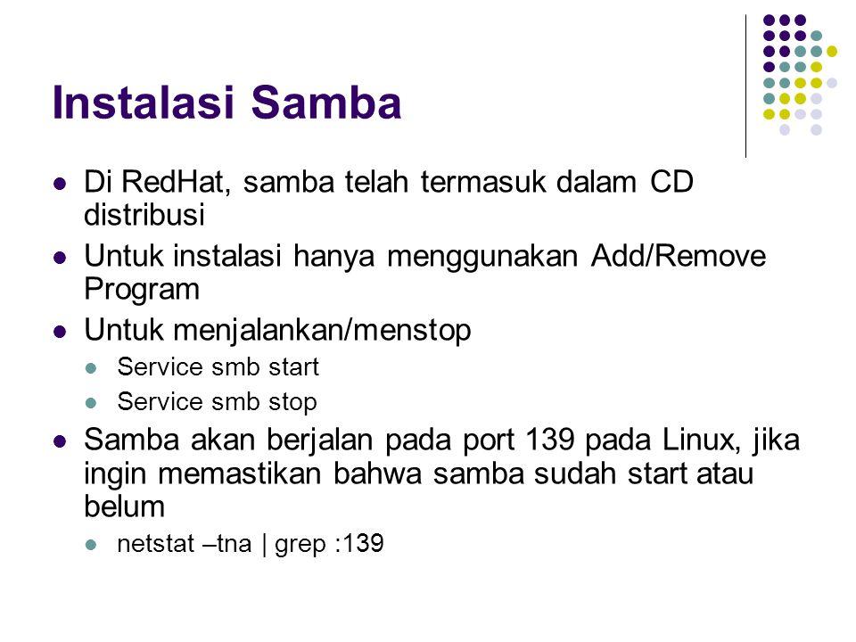 Instalasi Samba Di RedHat, samba telah termasuk dalam CD distribusi Untuk instalasi hanya menggunakan Add/Remove Program Untuk menjalankan/menstop Service smb start Service smb stop Samba akan berjalan pada port 139 pada Linux, jika ingin memastikan bahwa samba sudah start atau belum netstat –tna | grep :139