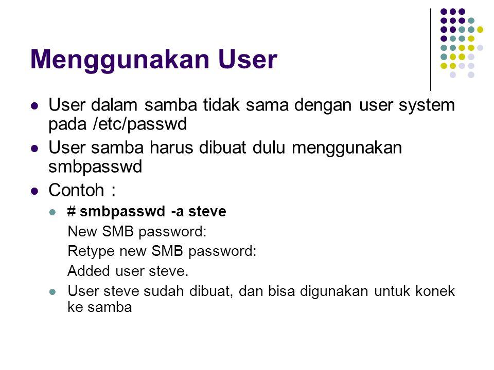 Menggunakan User User dalam samba tidak sama dengan user system pada /etc/passwd User samba harus dibuat dulu menggunakan smbpasswd Contoh : # smbpasswd -a steve New SMB password: Retype new SMB password: Added user steve.