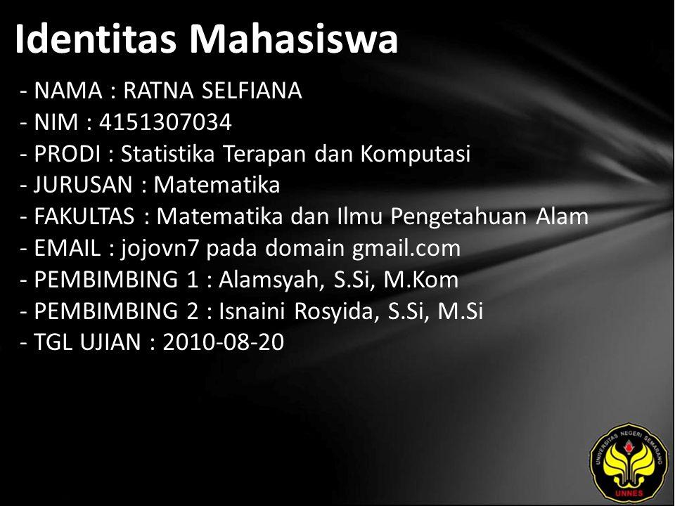 Identitas Mahasiswa - NAMA : RATNA SELFIANA - NIM : 4151307034 - PRODI : Statistika Terapan dan Komputasi - JURUSAN : Matematika - FAKULTAS : Matematika dan Ilmu Pengetahuan Alam - EMAIL : jojovn7 pada domain gmail.com - PEMBIMBING 1 : Alamsyah, S.Si, M.Kom - PEMBIMBING 2 : Isnaini Rosyida, S.Si, M.Si - TGL UJIAN : 2010-08-20