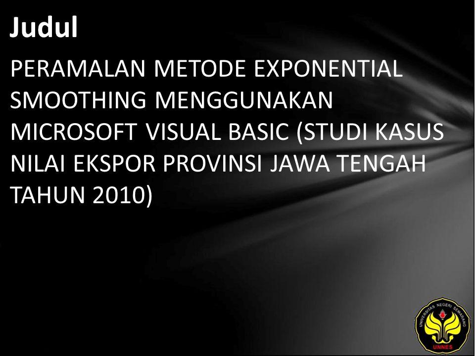 Judul PERAMALAN METODE EXPONENTIAL SMOOTHING MENGGUNAKAN MICROSOFT VISUAL BASIC (STUDI KASUS NILAI EKSPOR PROVINSI JAWA TENGAH TAHUN 2010)