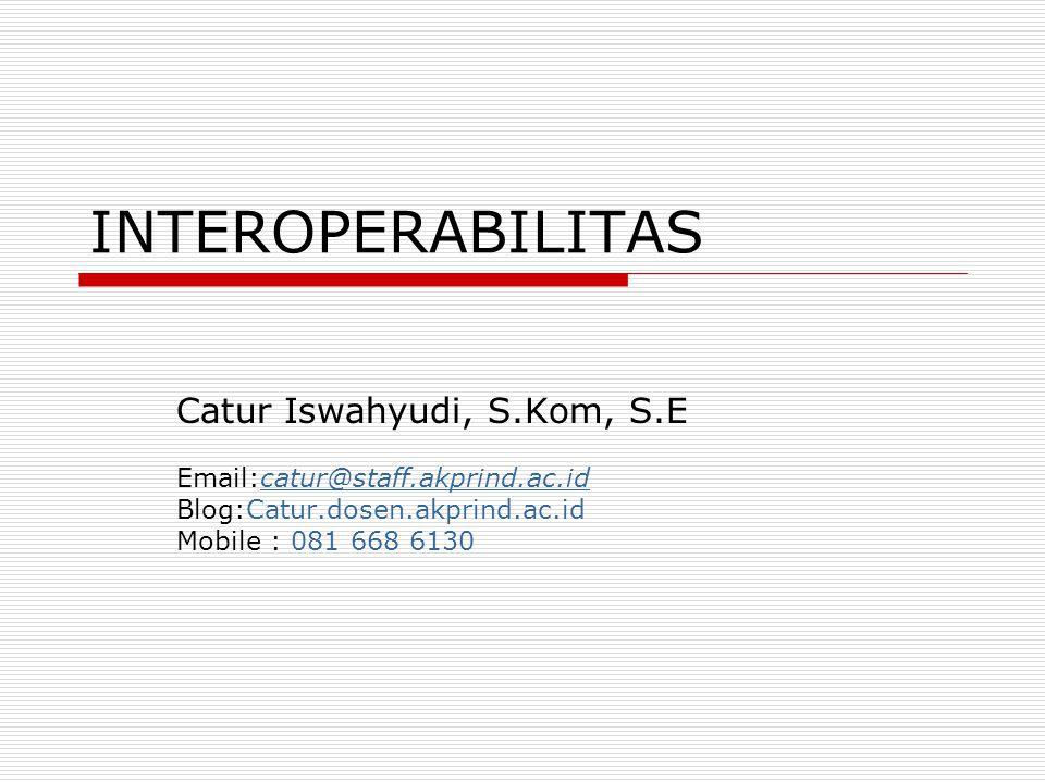 INTEROPERABILITAS Catur Iswahyudi, S.Kom, S.E Email:catur@staff.akprind.ac.idcatur@staff.akprind.ac.id Blog:Catur.dosen.akprind.ac.id Mobile : 081 668 6130
