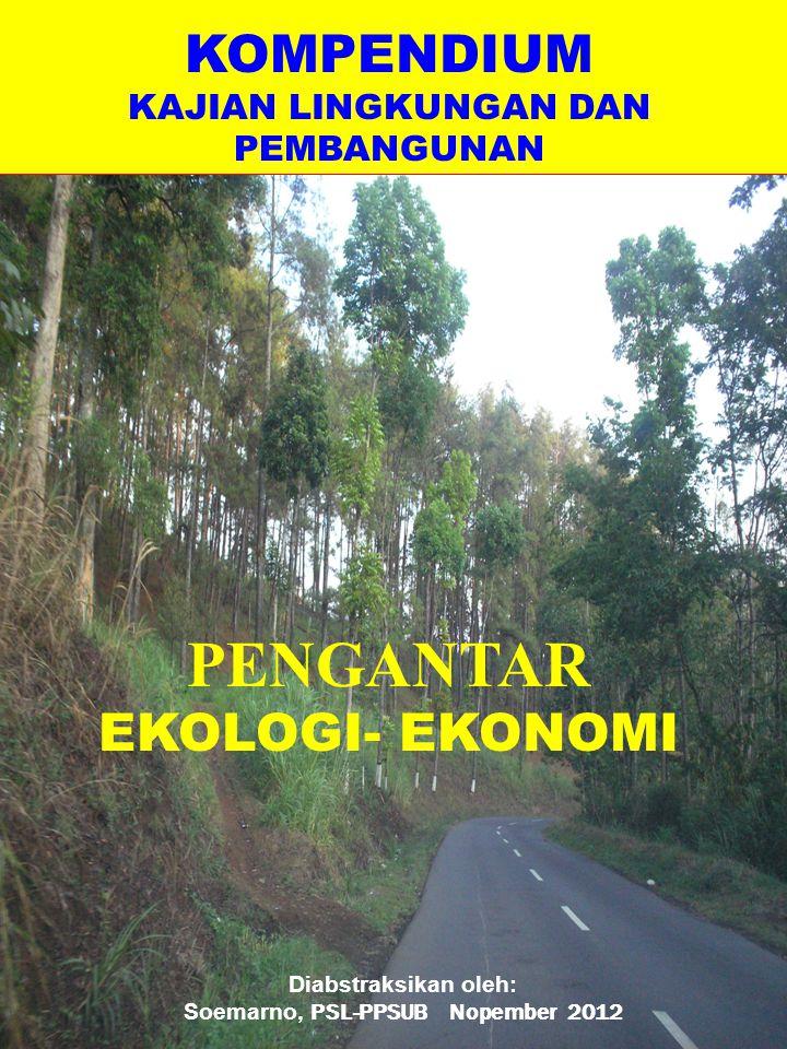 KOMPENDIUM KAJIAN LINGKUNGAN DAN PEMBANGUNAN PENGANTAR EKOLOGI- EKONOMI Diabstraksikan oleh: Soemarno, PSL-PPSUB Nopember 2012