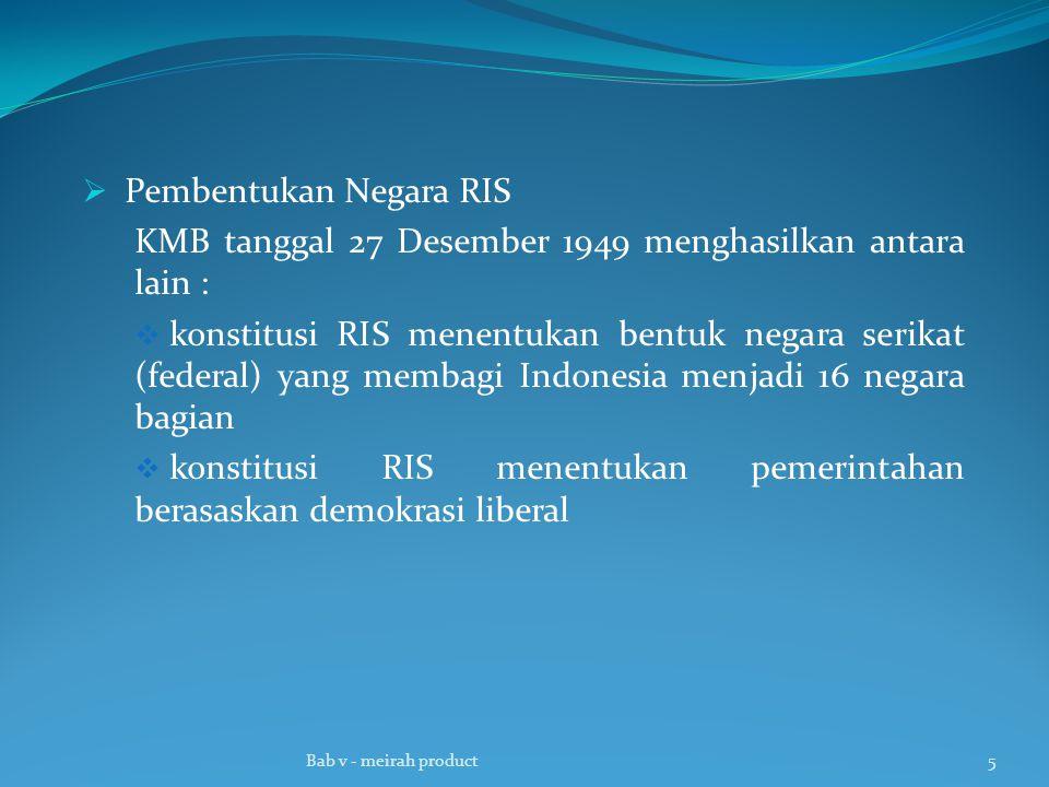  Pembentukan Negara RIS KMB tanggal 27 Desember 1949 menghasilkan antara lain :  konstitusi RIS menentukan bentuk negara serikat (federal) yang memb