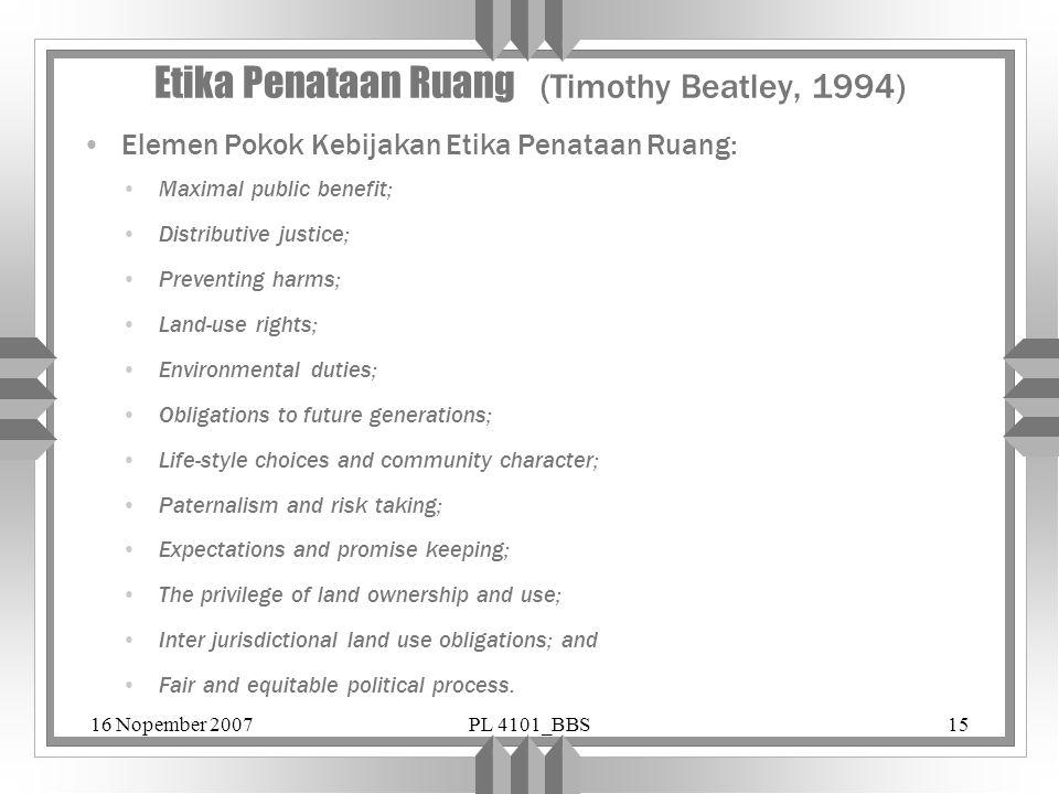 16 Nopember 2007PL 4101_BBS15 Etika Penataan Ruang (Timothy Beatley, 1994) Elemen Pokok Kebijakan Etika Penataan Ruang: Maximal public benefit; Distri