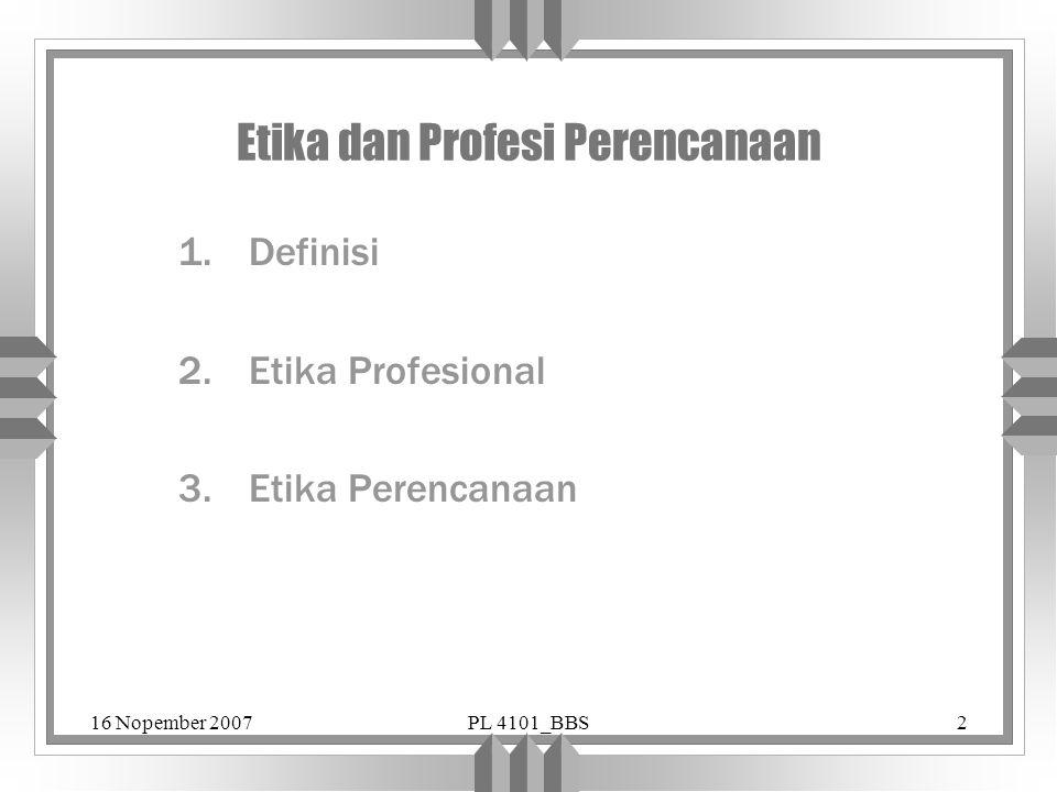 16 Nopember 2007PL 4101_BBS2 Etika dan Profesi Perencanaan 1.Definisi 2.Etika Profesional 3.Etika Perencanaan