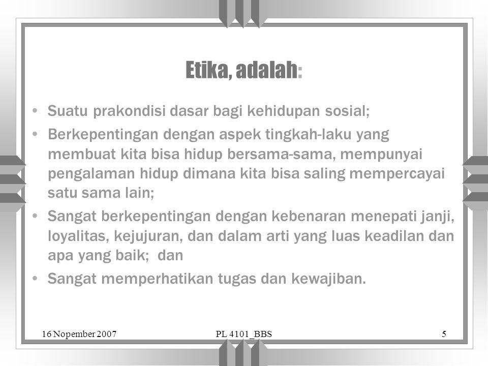 16 Nopember 2007PL 4101_BBS5 Etika, adalah: Suatu prakondisi dasar bagi kehidupan sosial; Berkepentingan dengan aspek tingkah-laku yang membuat kita b