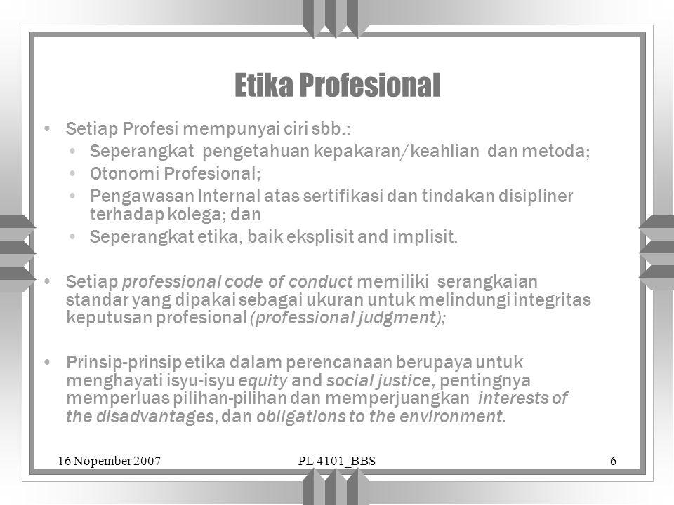 16 Nopember 2007PL 4101_BBS6 Etika Profesional Setiap Profesi mempunyai ciri sbb.: Seperangkat pengetahuan kepakaran/keahlian dan metoda; Otonomi Prof
