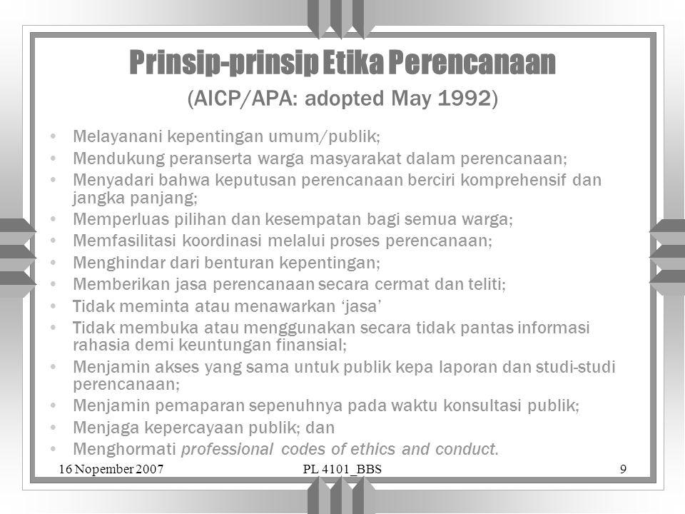 16 Nopember 2007PL 4101_BBS9 Prinsip-prinsip Etika Perencanaan (AICP/APA: adopted May 1992) Melayanani kepentingan umum/publik; Mendukung peranserta w