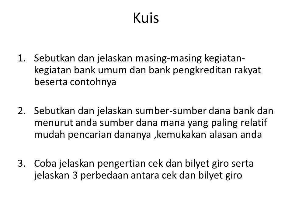 Kuis 1.Sebutkan dan jelaskan masing-masing kegiatan- kegiatan bank umum dan bank pengkreditan rakyat beserta contohnya 2.Sebutkan dan jelaskan sumber-