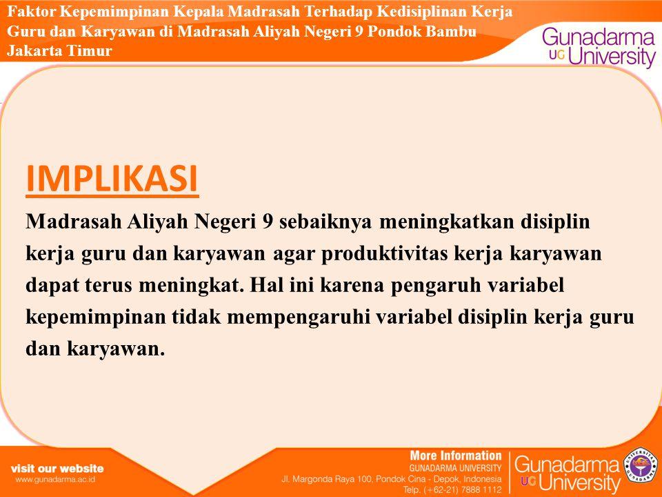 Faktor Kepemimpinan Kepala Madrasah Terhadap Kedisiplinan Kerja Guru dan Karyawan di Madrasah Aliyah Negeri 9 Pondok Bambu Jakarta Timur IMPLIKASI Madrasah Aliyah Negeri 9 sebaiknya meningkatkan disiplin kerja guru dan karyawan agar produktivitas kerja karyawan dapat terus meningkat.