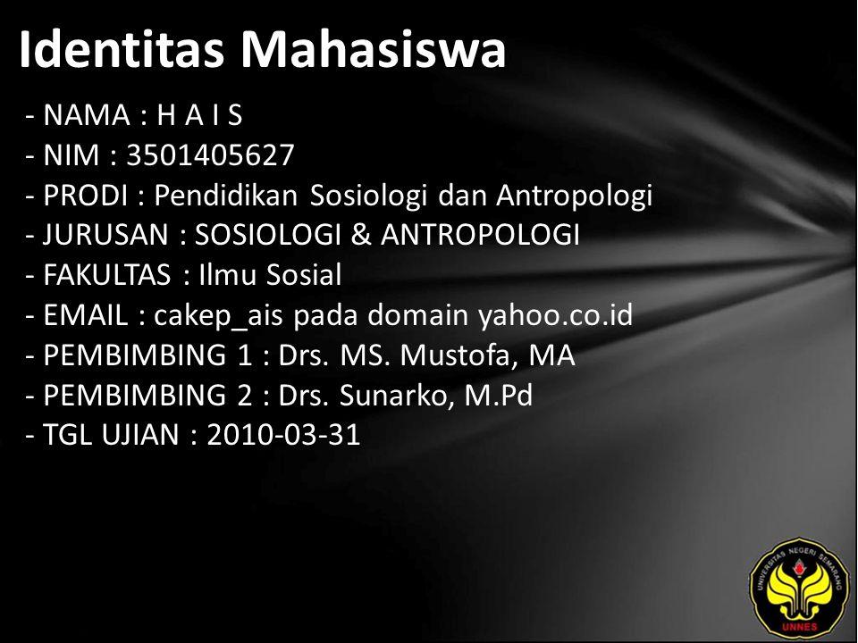 Identitas Mahasiswa - NAMA : H A I S - NIM : 3501405627 - PRODI : Pendidikan Sosiologi dan Antropologi - JURUSAN : SOSIOLOGI & ANTROPOLOGI - FAKULTAS : Ilmu Sosial - EMAIL : cakep_ais pada domain yahoo.co.id - PEMBIMBING 1 : Drs.