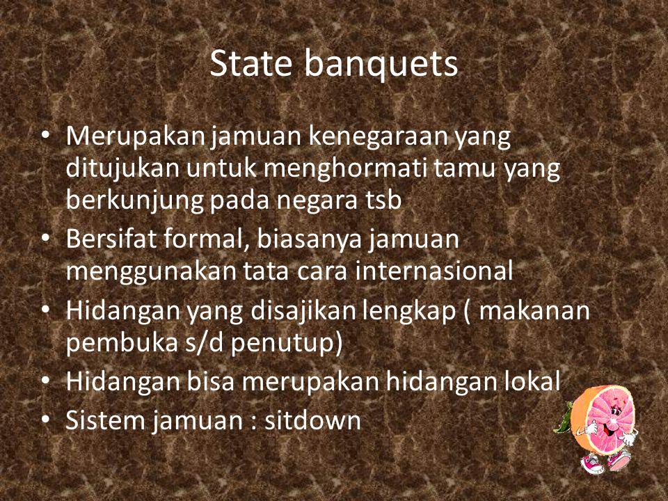 State banquets Merupakan jamuan kenegaraan yang ditujukan untuk menghormati tamu yang berkunjung pada negara tsb Bersifat formal, biasanya jamuan menggunakan tata cara internasional Hidangan yang disajikan lengkap ( makanan pembuka s/d penutup) Hidangan bisa merupakan hidangan lokal Sistem jamuan : sitdown