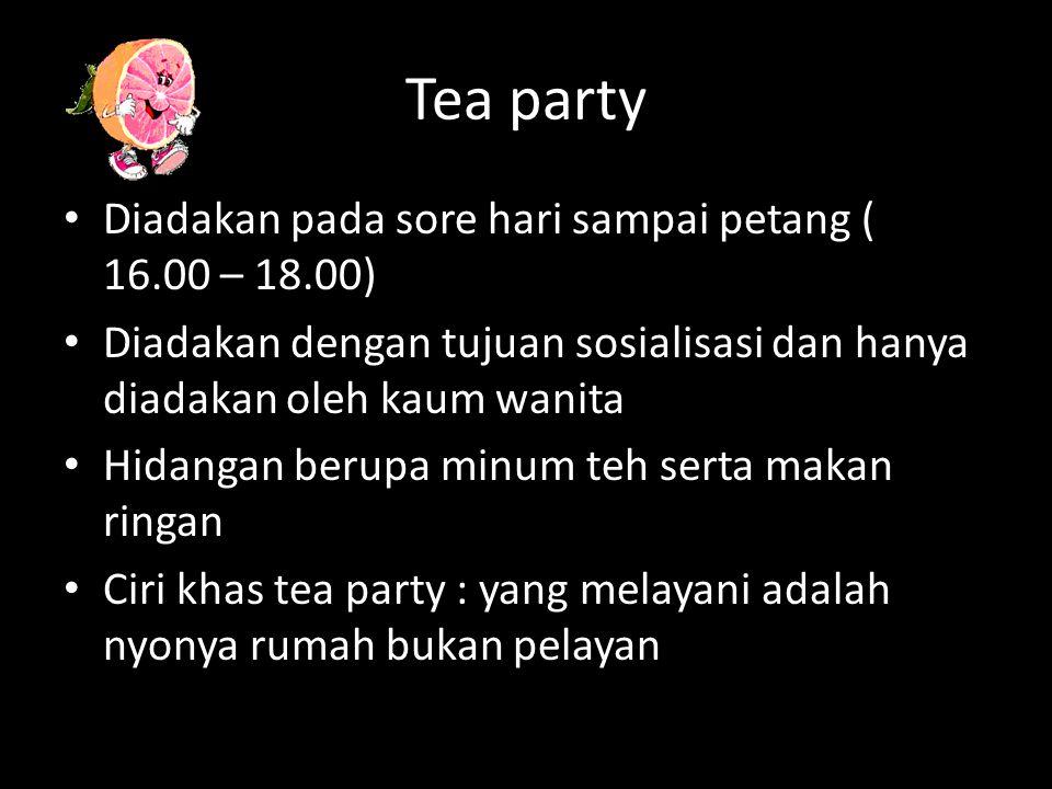 Tea party Diadakan pada sore hari sampai petang ( 16.00 – 18.00) Diadakan dengan tujuan sosialisasi dan hanya diadakan oleh kaum wanita Hidangan berupa minum teh serta makan ringan Ciri khas tea party : yang melayani adalah nyonya rumah bukan pelayan