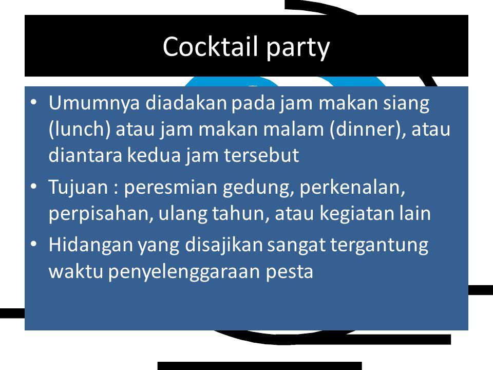 Cocktail party Umumnya diadakan pada jam makan siang (lunch) atau jam makan malam (dinner), atau diantara kedua jam tersebut Tujuan : peresmian gedung, perkenalan, perpisahan, ulang tahun, atau kegiatan lain Hidangan yang disajikan sangat tergantung waktu penyelenggaraan pesta