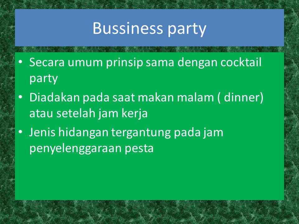 Bussiness party Secara umum prinsip sama dengan cocktail party Diadakan pada saat makan malam ( dinner) atau setelah jam kerja Jenis hidangan tergantung pada jam penyelenggaraan pesta