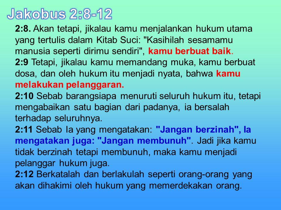 2:8. Akan tetapi, jikalau kamu menjalankan hukum utama yang tertulis dalam Kitab Suci: