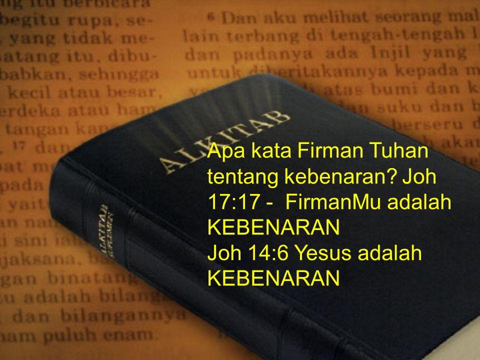 Apa kata Firman Tuhan tentang kebenaran? Joh 17:17 - FirmanMu adalah KEBENARAN Joh 14:6 Yesus adalah KEBENARAN
