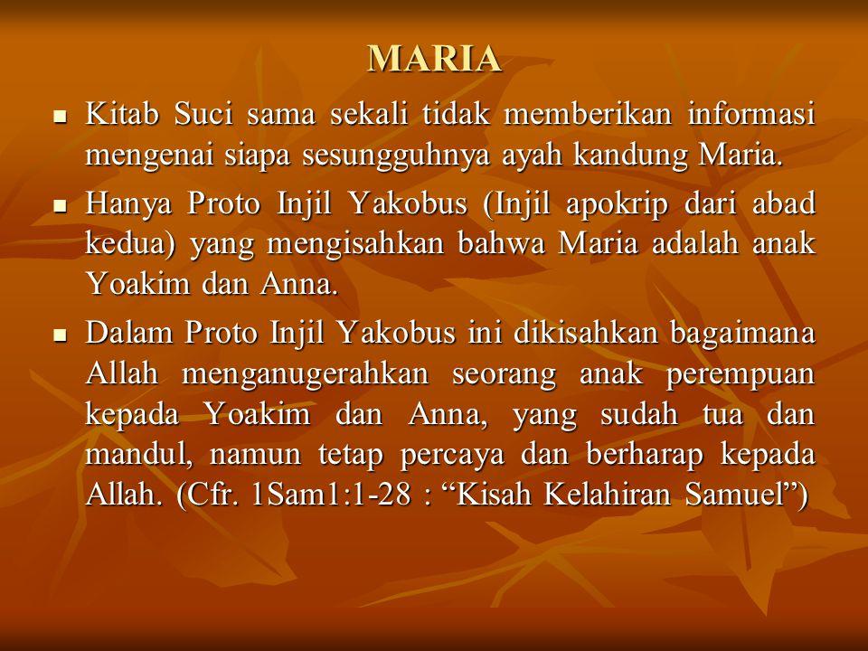 MARIA Kitab Suci sama sekali tidak memberikan informasi mengenai siapa sesungguhnya ayah kandung Maria. Hanya Proto Injil Yakobus (Injil apokrip dari