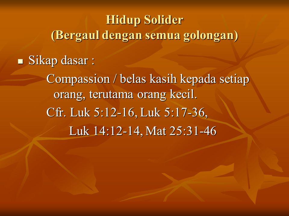 Hidup Solider (Bergaul dengan semua golongan) Sikap dasar : Compassion / belas kasih kepada setiap orang, terutama orang kecil. Cfr. Luk 5:12-16, Luk