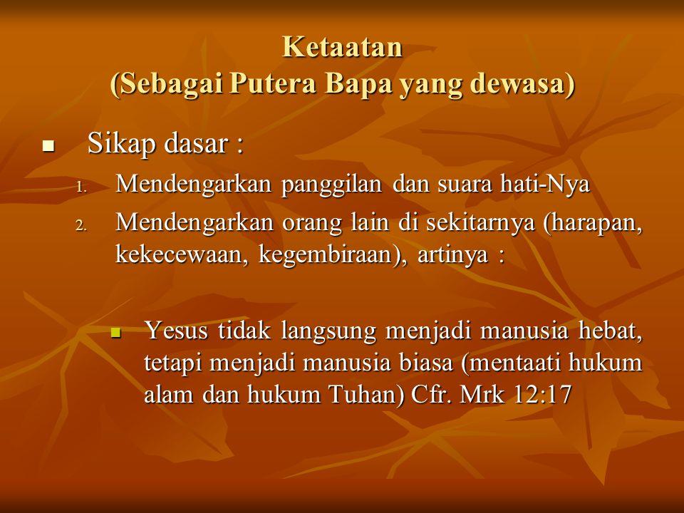 Ketaatan (Sebagai Putera Bapa yang dewasa) Sikap dasar : 1. M endengarkan panggilan dan suara hati-Nya 2. M endengarkan orang lain di sekitarnya (hara