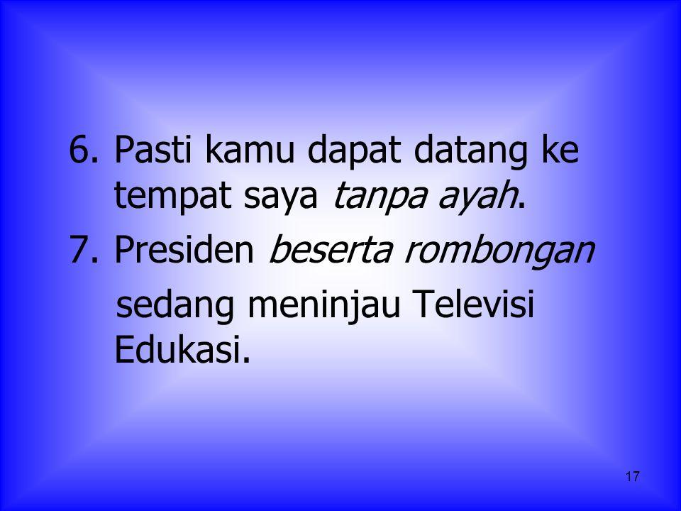 17 6. Pasti kamu dapat datang ke tempat saya tanpa ayah. 7.Presiden beserta rombongan sedang meninjau Televisi Edukasi.