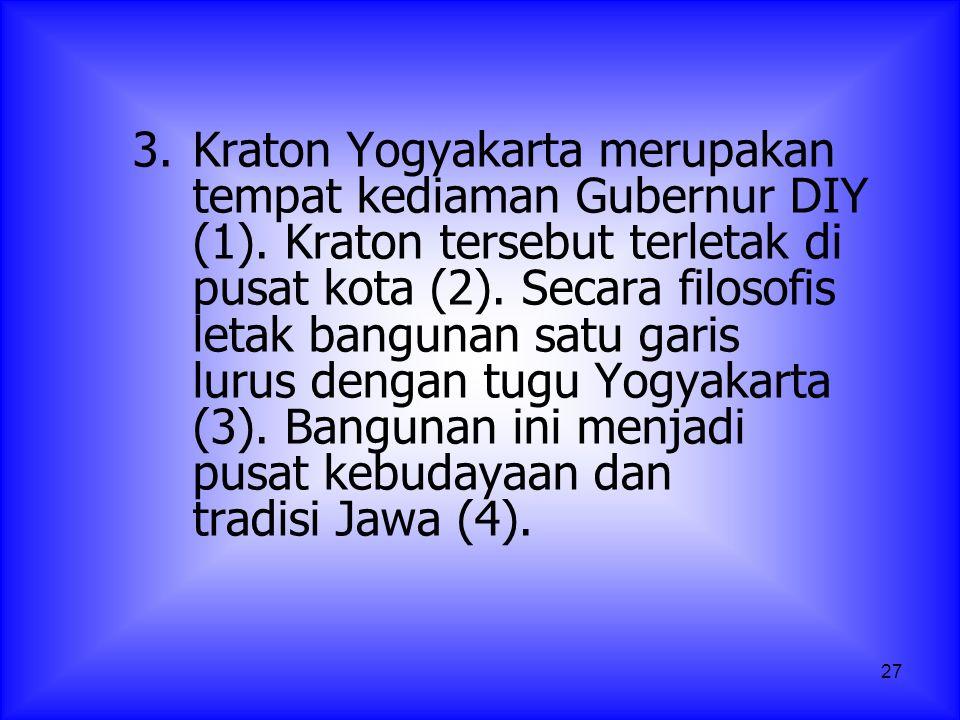 27 3. Kraton Yogyakarta merupakan tempat kediaman Gubernur DIY (1). Kraton tersebut terletak di pusat kota (2). Secara filosofis letak bangunan satu g