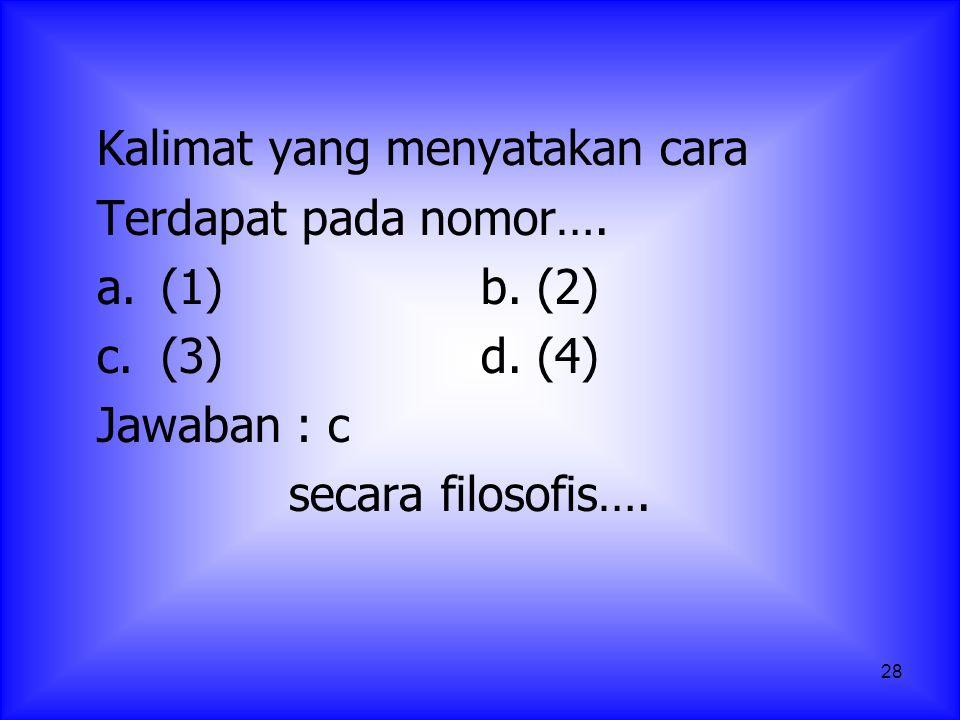 28 Kalimat yang menyatakan cara Terdapat pada nomor…. a.(1)b. (2) c.(3)d. (4) Jawaban : c secara filosofis….