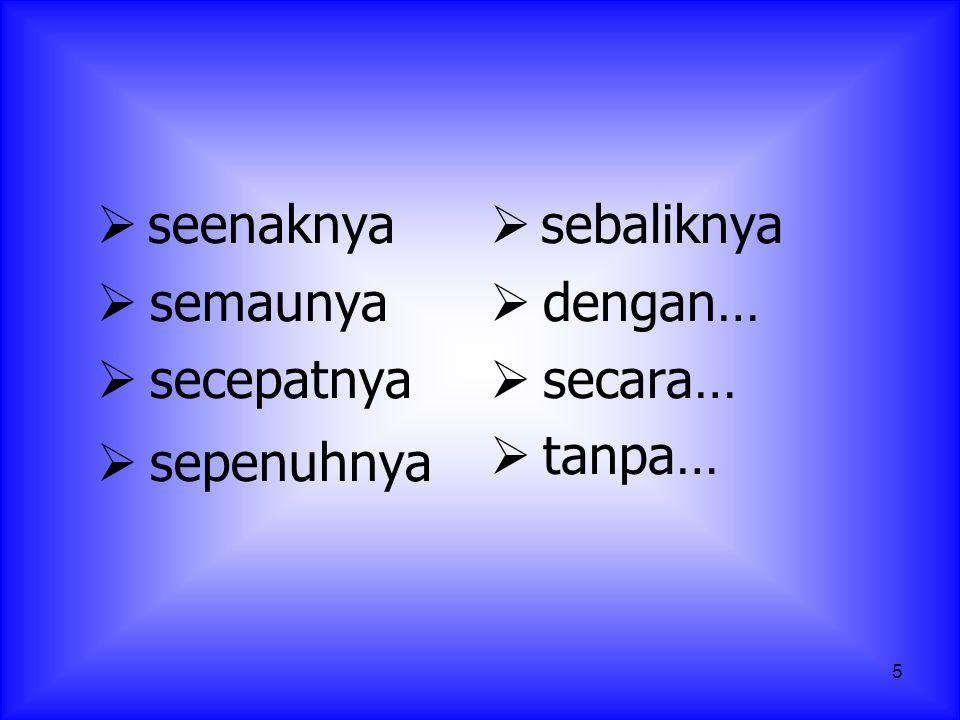 5  seenaknya  semaunya  secepatnya  sepenuhnya  sebaliknya  dengan…  secara…  tanpa…