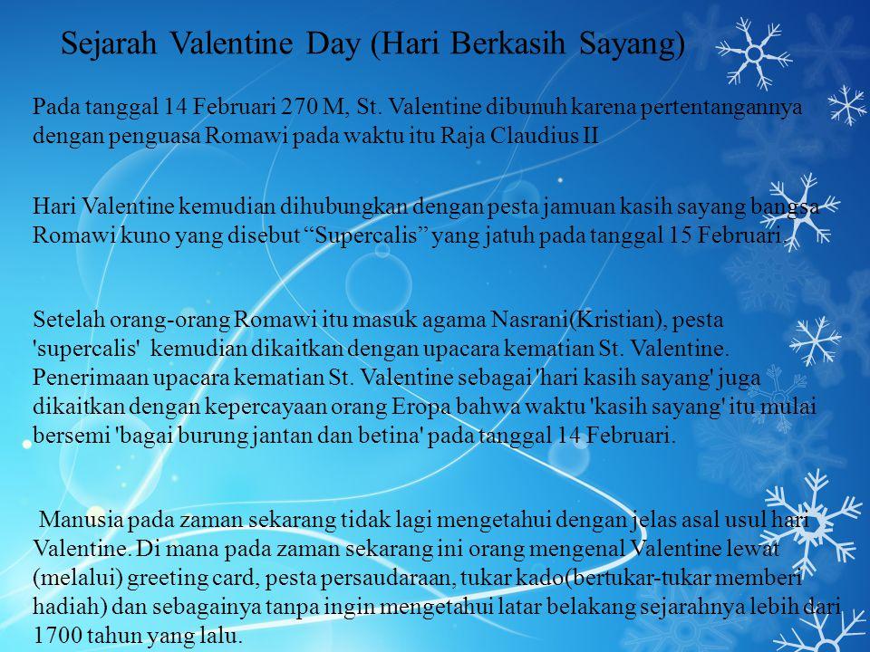 Sejarah Valentine Day (Hari Berkasih Sayang) Pada tanggal 14 Februari 270 M, St. Valentine dibunuh karena pertentangannya dengan penguasa Romawi pada